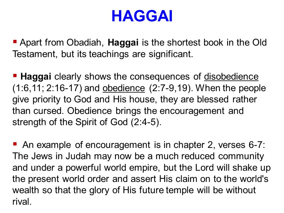 HAGGAI  Apart from Obadiah, Haggai is the shortest book in the Old Testament, but its teachings are significant.  Haggai clearly shows the consequen