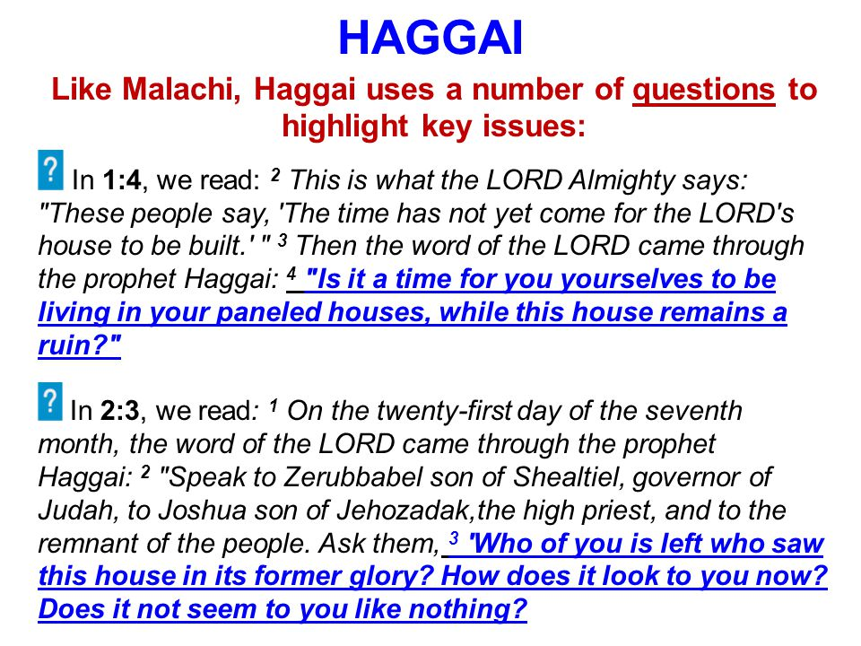 HAGGAI Like Malachi, Haggai uses a number of questions to highlight key issues: In 1:4, we read: 2 This is what the LORD Almighty says: These people say, The time has not yet come for the LORD s house to be built. 3 Then the word of the LORD came through the prophet Haggai: 4 Is it a time for you yourselves to be living in your paneled houses, while this house remains a ruin In 2:3, we read: 1 On the twenty-first day of the seventh month, the word of the LORD came through the prophet Haggai: 2 Speak to Zerubbabel son of Shealtiel, governor of Judah, to Joshua son of Jehozadak,the high priest, and to the remnant of the people.