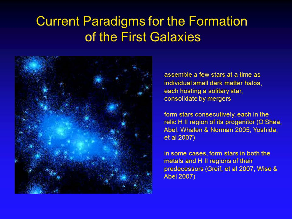Current Paradigms for the Formation of the First Galaxies assemble a few stars at a time as individual small dark matter halos, each hosting a solitary star, consolidate by mergers form stars consecutively, each in the relic H II region of its progenitor (O'Shea, Abel, Whalen & Norman 2005, Yoshida, et al 2007) in some cases, form stars in both the metals and H II regions of their predecessors (Greif, et al 2007, Wise & Abel 2007)