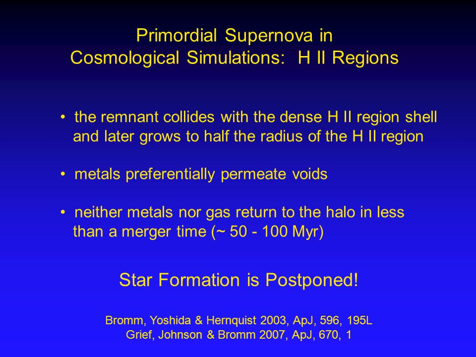 Primordial Supernova in Cosmological Simulations: H II Regions the remnant collides with the dense H II region shell and later grows to half the radius of the H II region metals preferentially permeate voids neither metals nor gas return to the halo in less than a merger time (~ 50 - 100 Myr) Star Formation is Postponed.