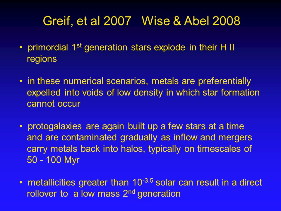 Greif, et al 2007 Wise & Abel 2008 primordial 1 st generation stars explode in their H II regions in these numerical scenarios, metals are preferentially expelled into voids of low density in which star formation cannot occur protogalaxies are again built up a few stars at a time and are contaminated gradually as inflow and mergers carry metals back into halos, typically on timescales of 50 - 100 Myr metallicities greater than 10 -3.5 solar can result in a direct rollover to a low mass 2 nd generation