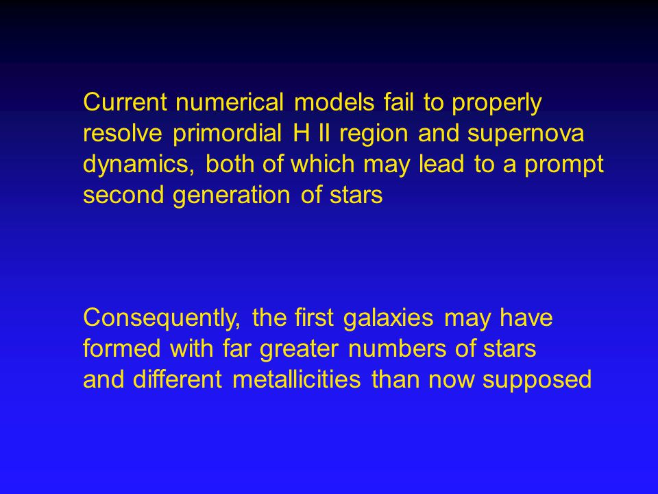 Current numerical models fail to properly resolve primordial H II region and supernova dynamics, both of which may lead to a prompt second generation of stars Consequently, the first galaxies may have formed with far greater numbers of stars and different metallicities than now supposed