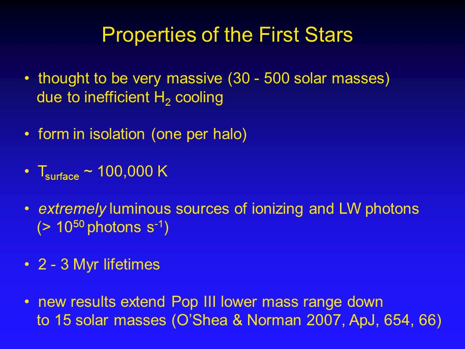Properties of the First Stars thought to be very massive (30 - 500 solar masses) due to inefficient H 2 cooling form in isolation (one per halo) T surface ~ 100,000 K extremely luminous sources of ionizing and LW photons (> 10 50 photons s -1 ) 2 - 3 Myr lifetimes new results extend Pop III lower mass range down to 15 solar masses (O'Shea & Norman 2007, ApJ, 654, 66)