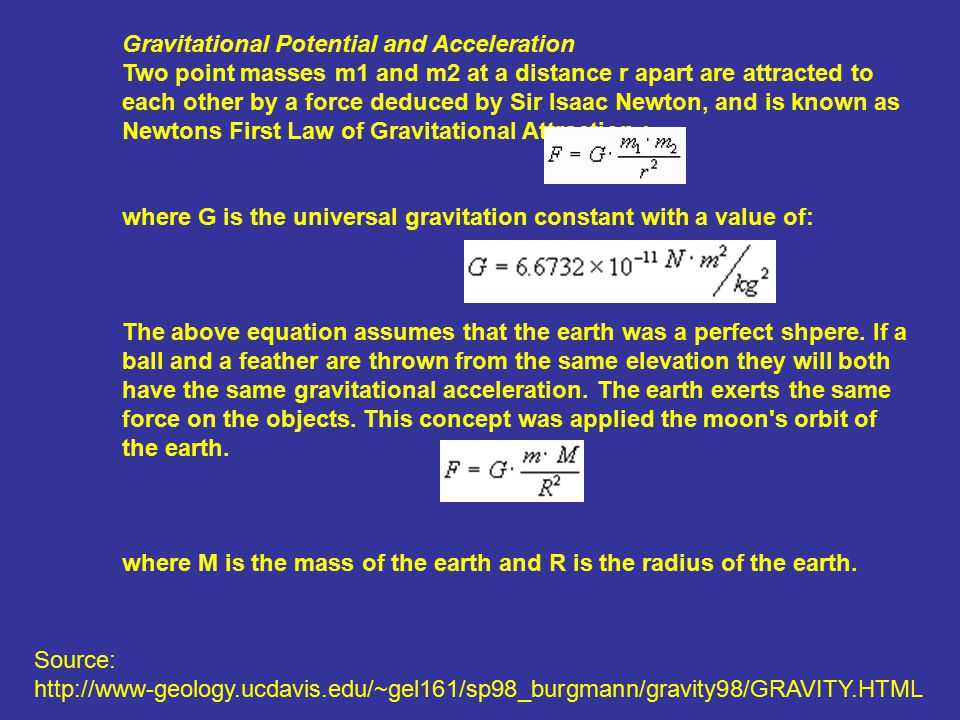 Gravitational Potential and Acceleration Two point masses m1 and m2 at a distance r apart are attracted to each other by a force deduced by Sir Isaac Newton, and is known as Newtons First Law of Gravitational Attraction : where G is the universal gravitation constant with a value of: The above equation assumes that the earth was a perfect shpere.