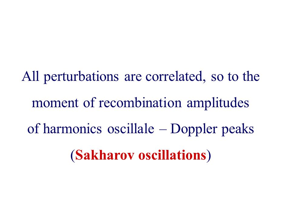 All perturbations are correlated, so to the moment of recombination amplitudes of harmonics oscillale – Doppler peaks (Sakharov oscillations)