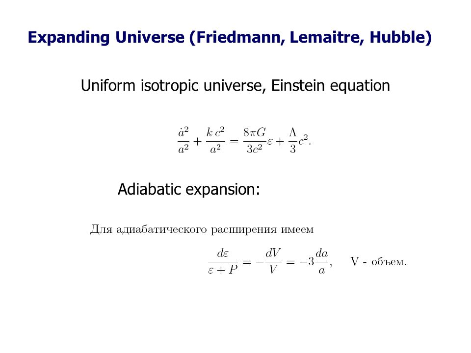 Expanding Universe (Friedmann, Lemaitre, Hubble) Uniform isotropic universe, Einstein equation Adiabatic expansion: