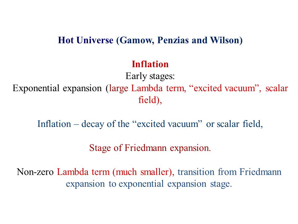 Hot Universe (Gamow, Penzias and Wilson) Inflation Early stages: Exponential expansion (large Lambda term, excited vacuum , scalar field), Inflation – decay of the excited vacuum or scalar field, Stage of Friedmann expansion.