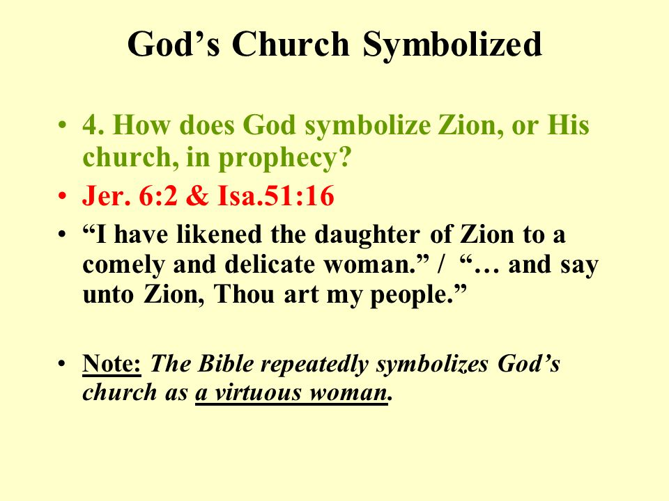 God's Church Symbolized 4. How does God symbolize Zion, or His church, in prophecy.
