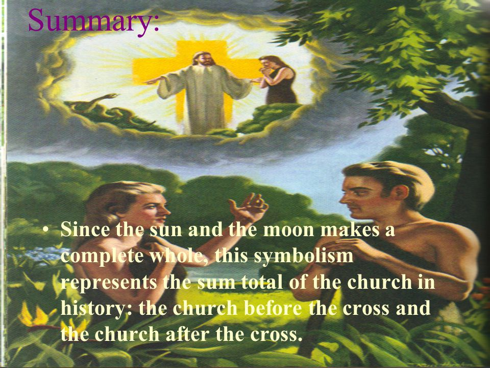 Summary: Since the sun and the moon makes a complete whole, this symbolism represents the sum total of the church in history: the church before the cross and the church after the cross.