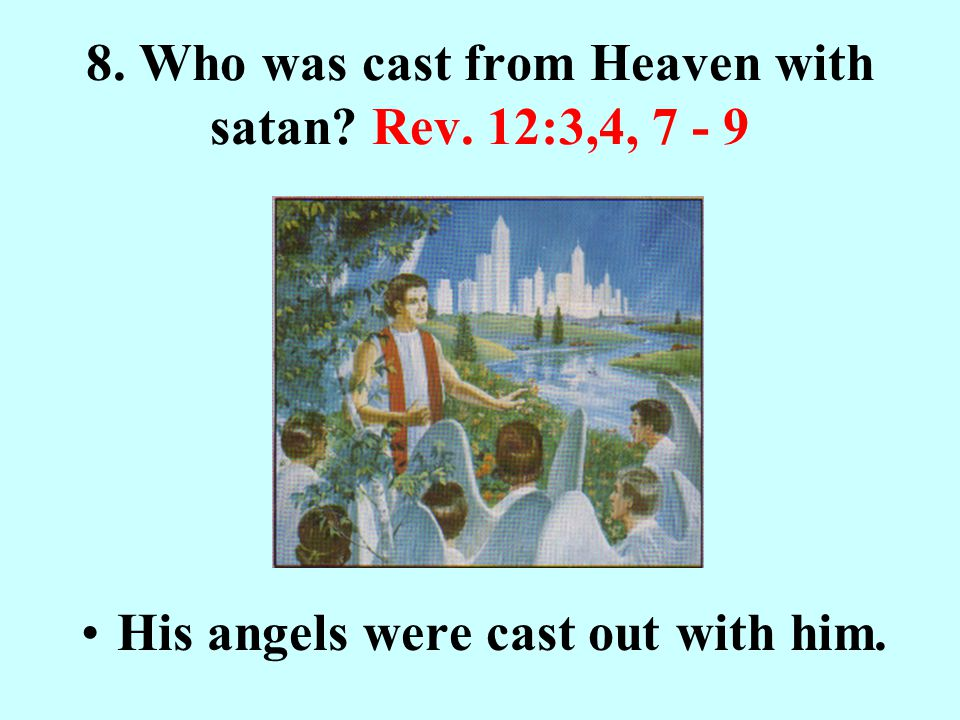 8. Who was cast from Heaven with satan? Rev. 12:3,4, 7 - 9 His angels were cast out with him.