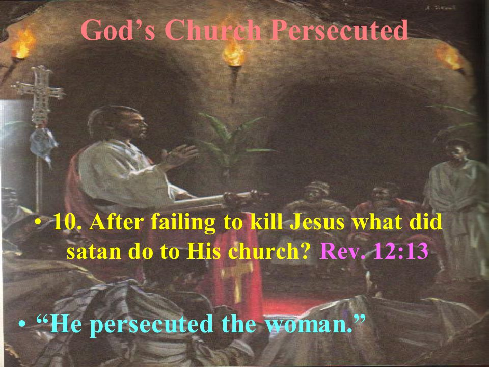 God's Church Persecuted 10. After failing to kill Jesus what did satan do to His church.