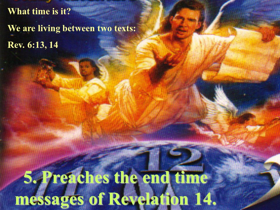 5. Preaches the end time messages of Revelation 14.