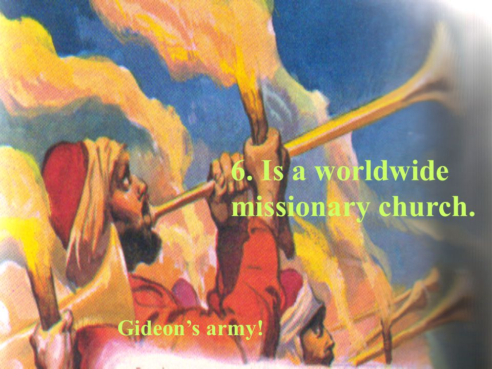 Gideon's army! 6. Is a worldwide missionary church.