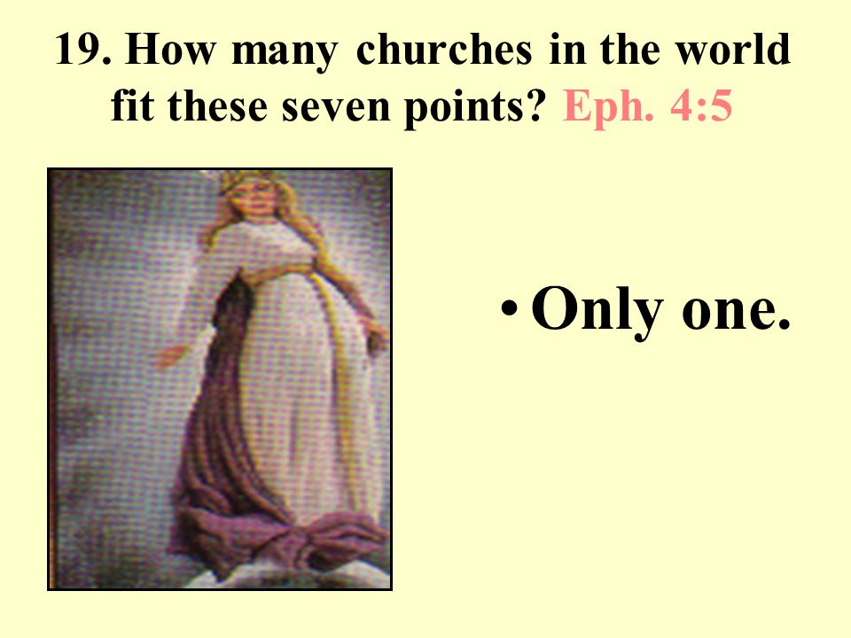 19. How many churches in the world fit these seven points? Eph. 4:5 Only one.