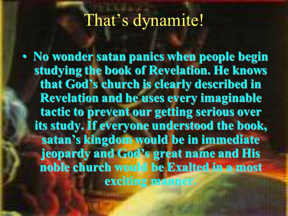 That's dynamite. No wonder satan panics when people begin studying the book of Revelation.