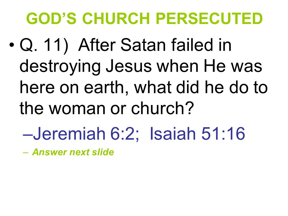 GOD'S CHURCH PERSECUTED Q. 11) After Satan failed in destroying Jesus when He was here on earth, what did he do to the woman or church? –Jeremiah 6:2;