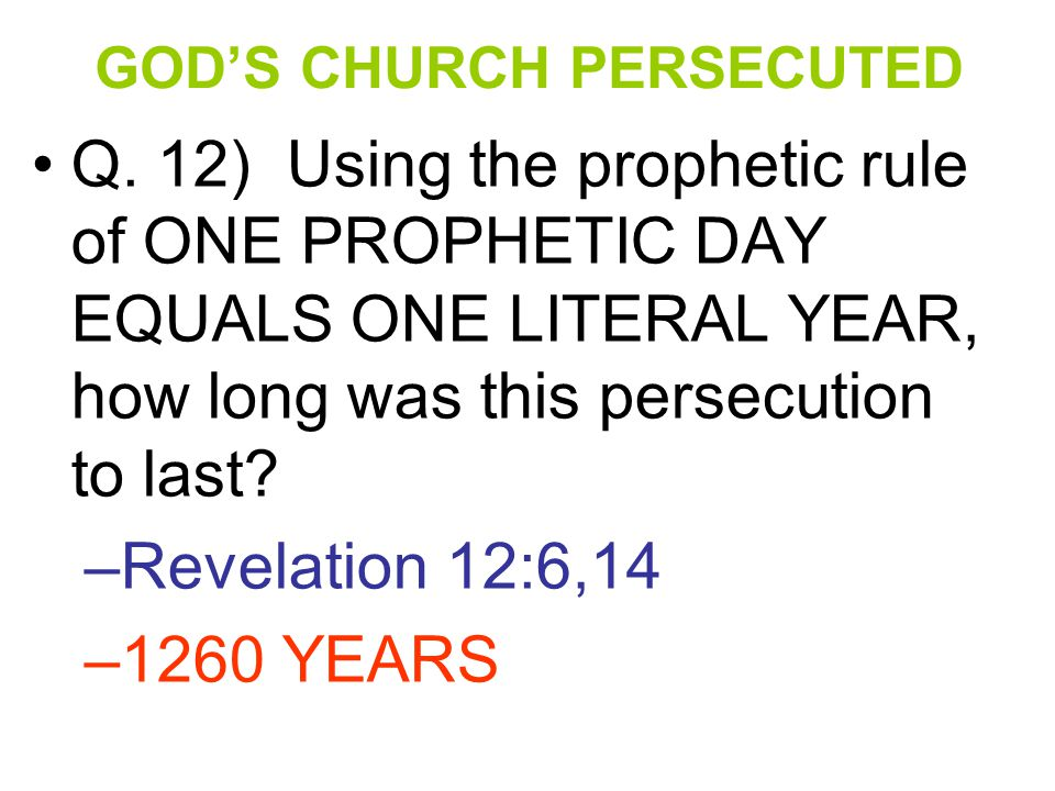 GOD'S CHURCH PERSECUTED Q. 12) Using the prophetic rule of ONE PROPHETIC DAY EQUALS ONE LITERAL YEAR, how long was this persecution to last? –Revelati