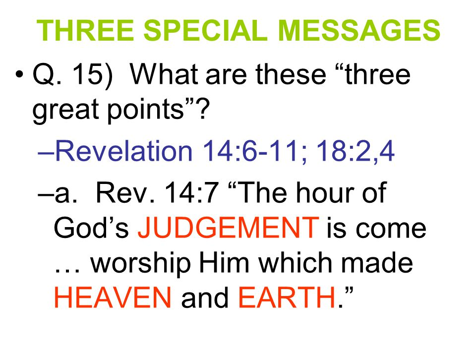 """THREE SPECIAL MESSAGES Q. 15) What are these """"three great points""""? –R–Revelation 14:6-11; 18:2,4 –a–a. Rev. 14:7 """"The hour of God's JUDGEMENT is come"""