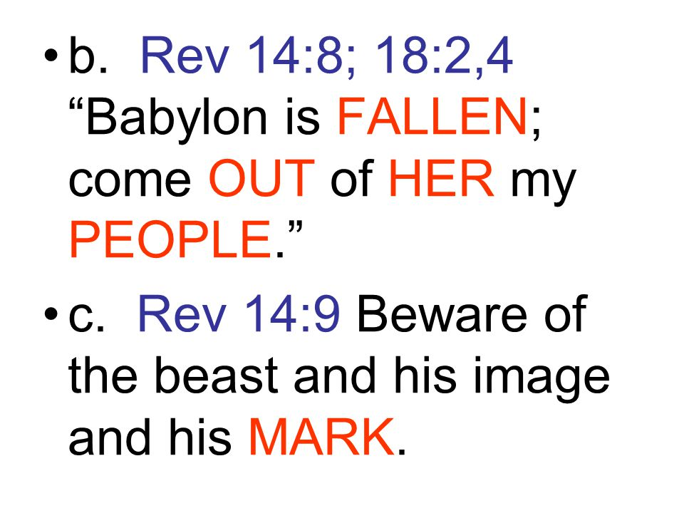 """b. Rev 14:8; 18:2,4 """"Babylon is FALLEN; come OUT of HER my PEOPLE."""" c. Rev 14:9 Beware of the beast and his image and his MARK."""