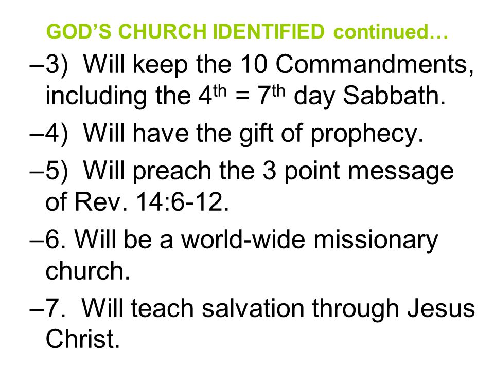 GOD'S CHURCH IDENTIFIED continued… –3) Will keep the 10 Commandments, including the 4 th = 7 th day Sabbath. –4) Will have the gift of prophecy. –5) W