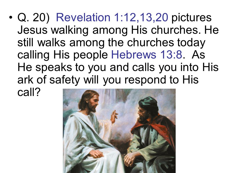 Q. 20) Revelation 1:12,13,20 pictures Jesus walking among His churches. He still walks among the churches today calling His people Hebrews 13:8. As He