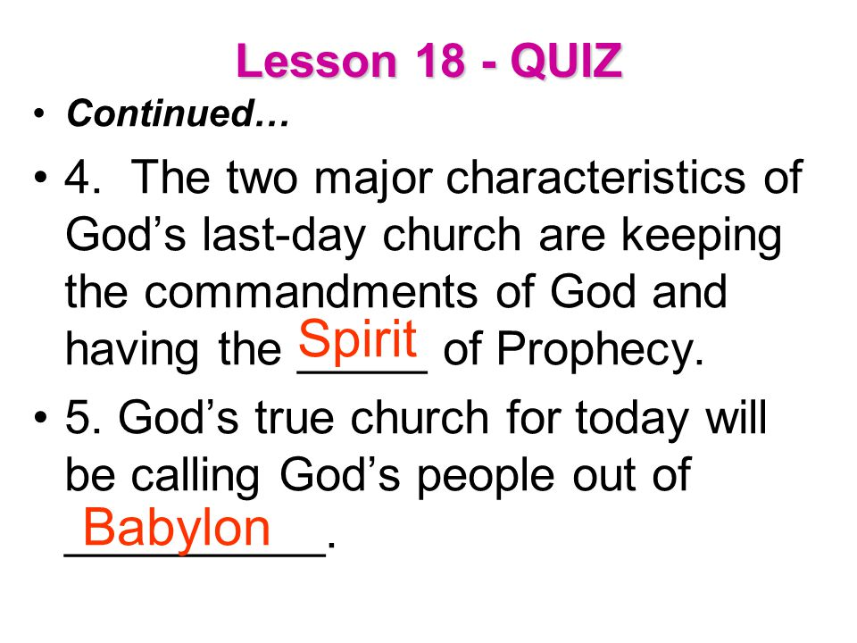 Lesson 18 - QUIZ Continued… 4. The two major characteristics of God's last-day church are keeping the commandments of God and having the _____ of Prop