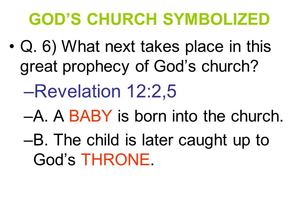 GOD'S CHURCH SYMBOLIZED Q. 6) What next takes place in this great prophecy of God's church? –R–Revelation 12:2,5 –A–A. A BABY is born into the church.