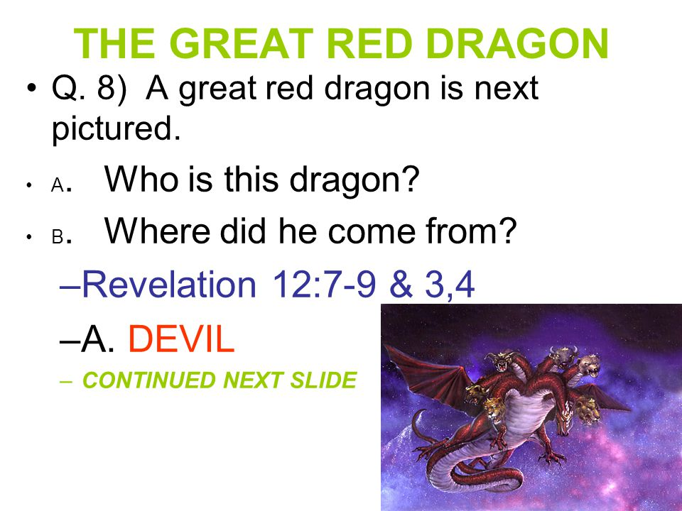 THE GREAT RED DRAGON Q. 8) A great red dragon is next pictured. A. Who is this dragon? B. Where did he come from? –R–Revelation 12:7-9 & 3,4 –A–A. DEV