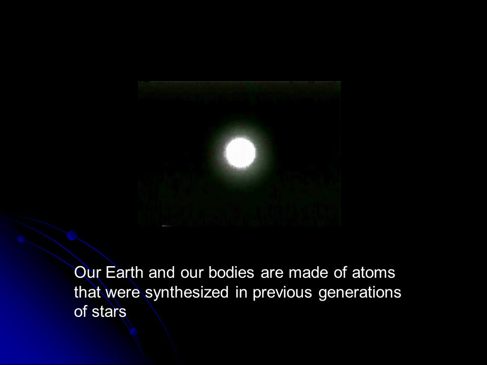Our Earth and our bodies are made of atoms that were synthesized in previous generations of stars