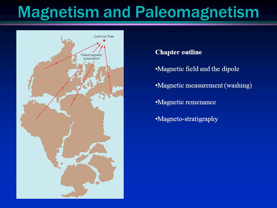 Magnetism and Paleomagnetism Chapter outline Magnetic field and the dipole Magnetic measurement (washing) Magnetic remenance Magneto-stratigraphy