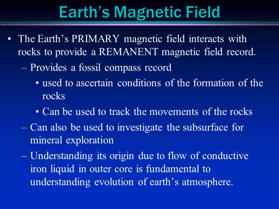 The Earth's PRIMARY magnetic field interacts with rocks to provide a REMANENT magnetic field record. –Provides a fossil compass record used to ascerta