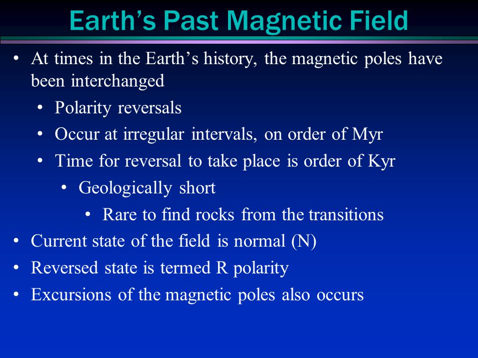 At times in the Earth's history, the magnetic poles have been interchanged Polarity reversals Occur at irregular intervals, on order of Myr Time for r