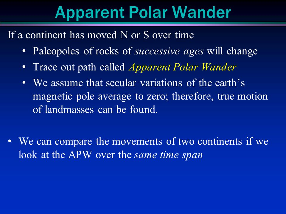 If a continent has moved N or S over time Paleopoles of rocks of successive ages will change Trace out path called Apparent Polar Wander We assume tha