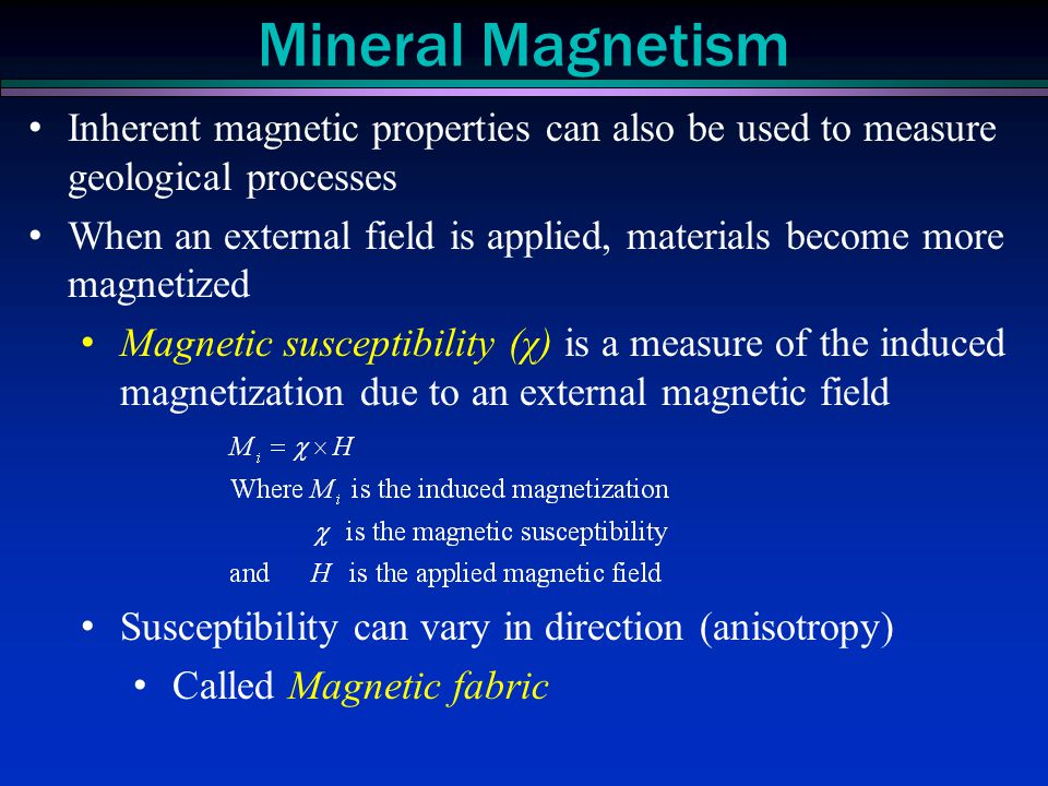 Inherent magnetic properties can also be used to measure geological processes When an external field is applied, materials become more magnetized Magn
