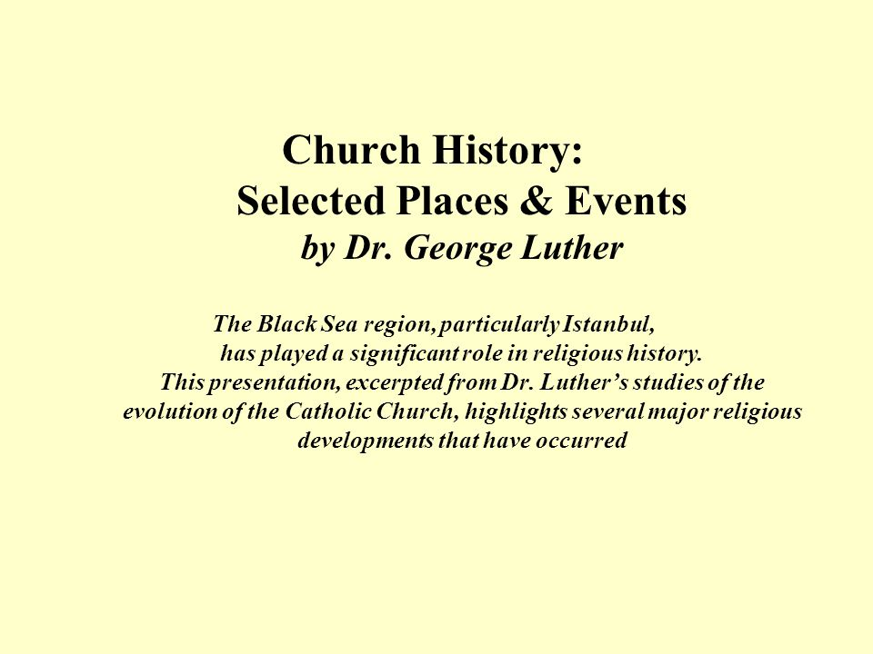 Church History: Selected Places & Events by Dr. George Luther The Black Sea region, particularly Istanbul, has played a significant role in religious