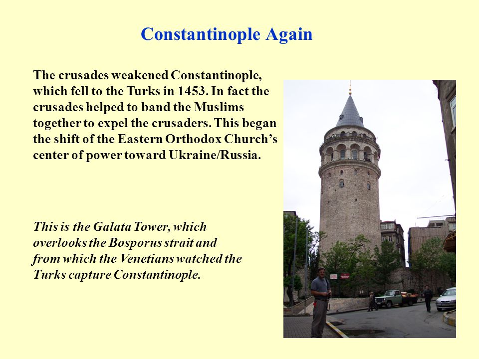 The crusades weakened Constantinople, which fell to the Turks in 1453. In fact the crusades helped to band the Muslims together to expel the crusaders