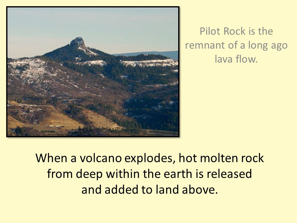 When a volcano explodes, hot molten rock from deep within the earth is released and added to land above.
