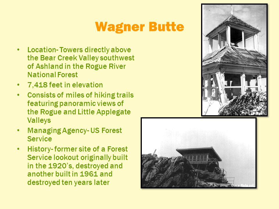 Wagner Butte Location- Towers directly above the Bear Creek Valley southwest of Ashland in the Rogue River National Forest 7,418 feet in elevation Consists of miles of hiking trails featuring panoramic views of the Rogue and Little Applegate Valleys Managing Agency- US Forest Service History- former site of a Forest Service lookout originally built in the 1920's, destroyed and another built in 1961 and destroyed ten years later