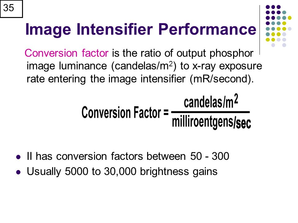 35 Image Intensifier Performance Conversion factor is the ratio of output phosphor image luminance (candelas/m 2 ) to x-ray exposure rate entering the image intensifier (mR/second).