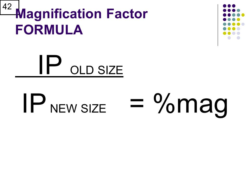 42 Magnification Factor FORMULA IP OLD SIZE IP NEW SIZE = %mag