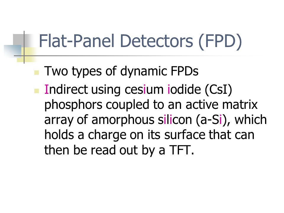 Flat-Panel Detectors (FPD) Two types of dynamic FPDs Indirect using cesium iodide (CsI) phosphors coupled to an active matrix array of amorphous silicon (a-Si), which holds a charge on its surface that can then be read out by a TFT.