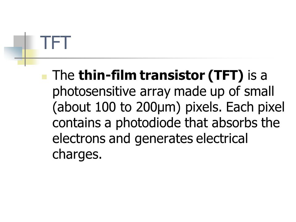 TFT The thin-film transistor (TFT) is a photosensitive array made up of small (about 100 to 200μm) pixels.
