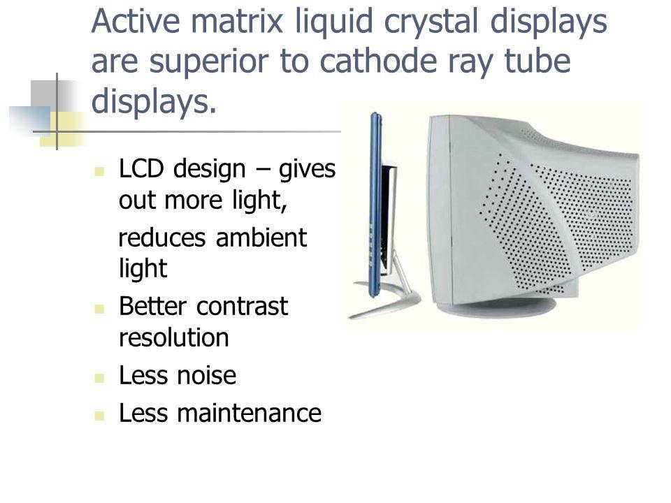 Active matrix liquid crystal displays are superior to cathode ray tube displays.