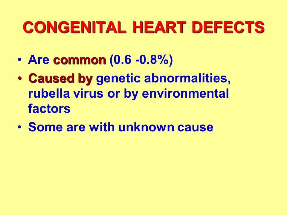 CONGENITAL HEART DEFECTS commonAre common (0.6 -0.8%) Caused byCaused by genetic abnormalities, rubella virus or by environmental factors Some are with unknown cause