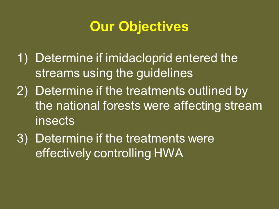 Our Objectives 1)Determine if imidacloprid entered the streams using the guidelines 2)Determine if the treatments outlined by the national forests were affecting stream insects 3)Determine if the treatments were effectively controlling HWA
