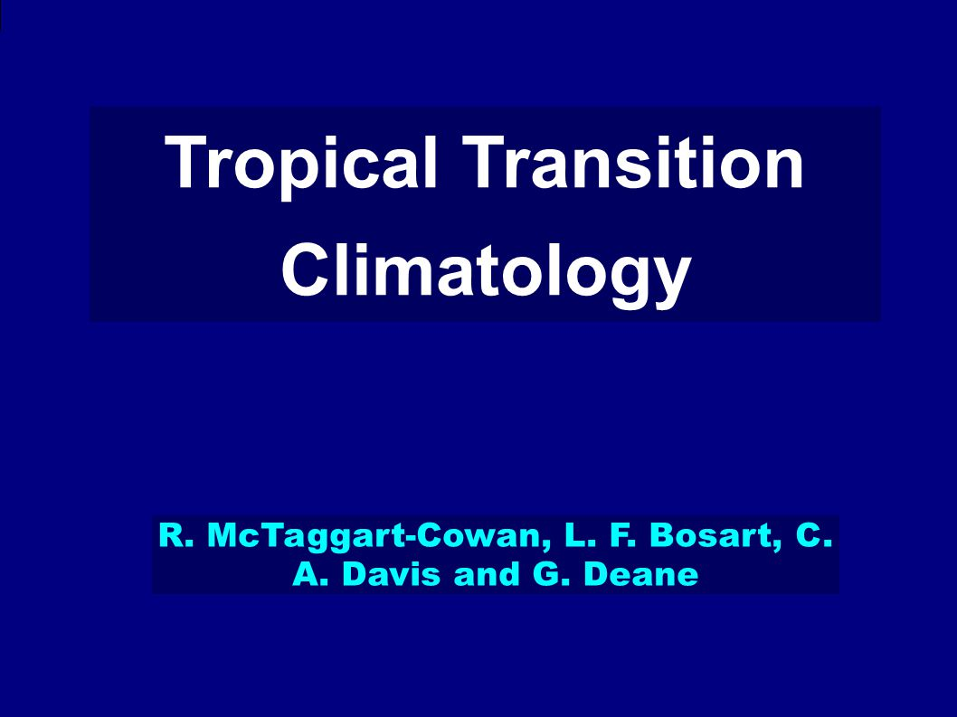 Tropical Transition Climatology R. McTaggart-Cowan, L. F. Bosart, C. A. Davis and G. Deane