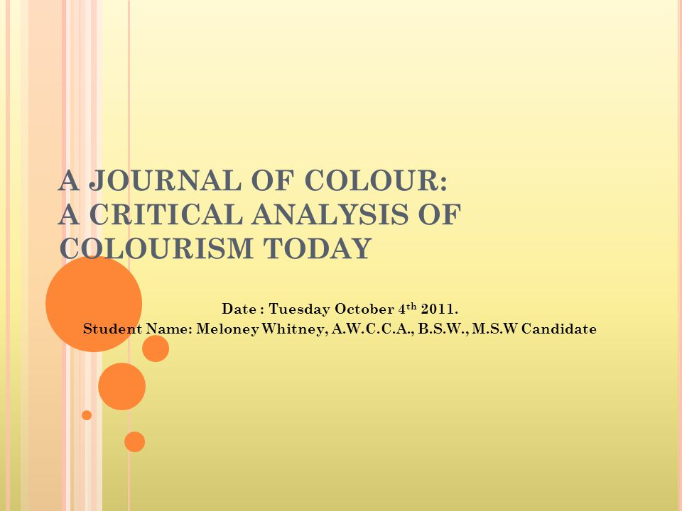 A JOURNAL OF COLOUR: A CRITICAL ANALYSIS OF COLOURISM TODAY Date : Tuesday October 4 th 2011.