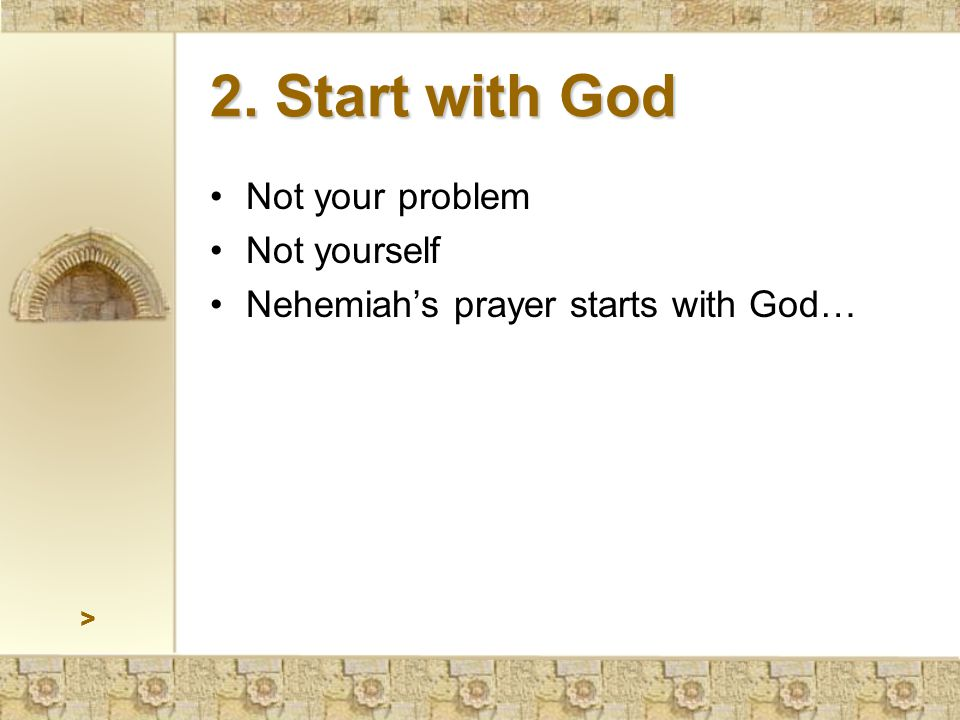 2. Start with God Not your problem Not yourself Nehemiah's prayer starts with God… >