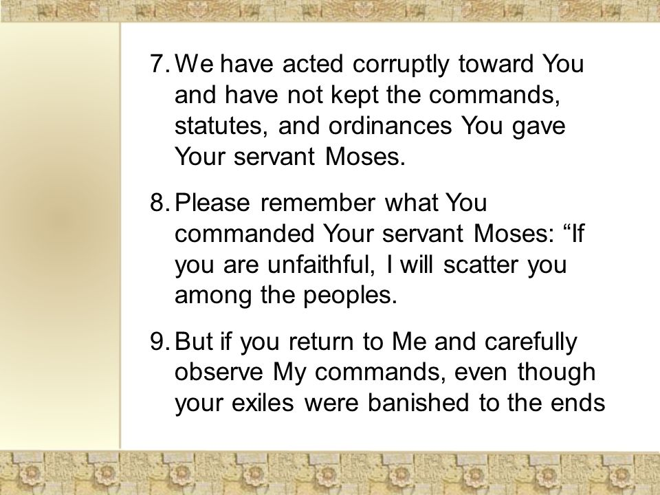 7.We have acted corruptly toward You and have not kept the commands, statutes, and ordinances You gave Your servant Moses.