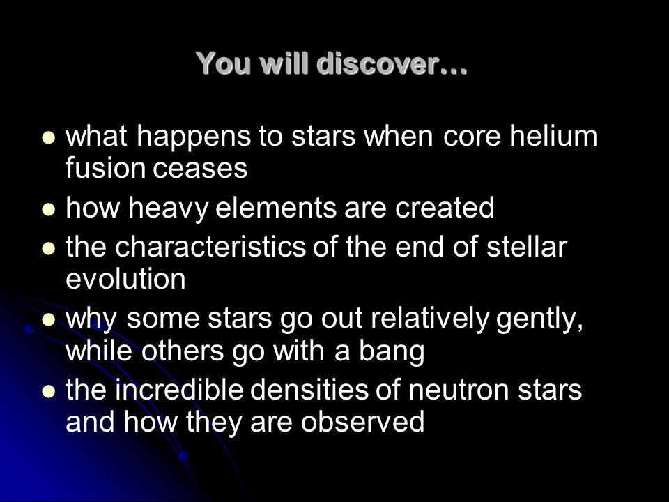 You will discover… what happens to stars when core helium fusion ceases how heavy elements are created the characteristics of the end of stellar evolution why some stars go out relatively gently, while others go with a bang the incredible densities of neutron stars and how they are observed
